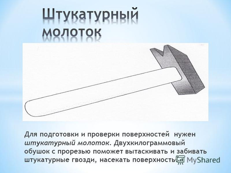 Для подготовки и проверки поверхностей нужен штукатурный молоток. Двухкилограммовый обушок с прорезью поможет вытаскивать и забивать штукатурные гвозди, насекать поверхность.