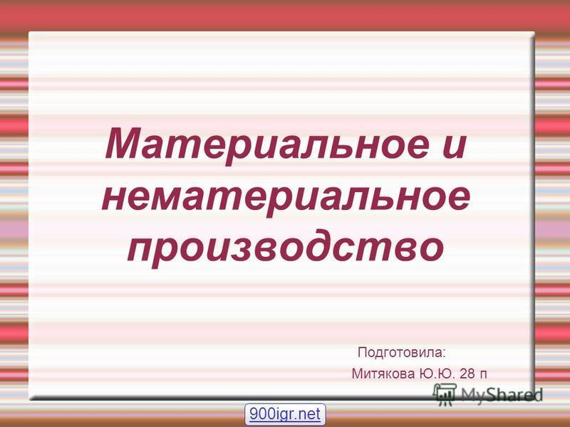 Материальное и нематериальное производство Подготовила: Митякова Ю.Ю. 28 п 900igr.net