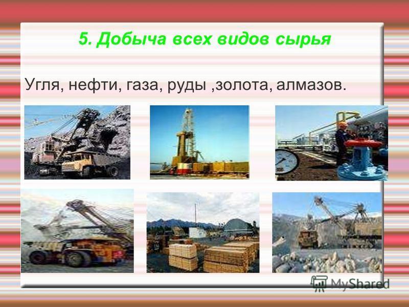 5. Добыча всех видов сырья Угля, нефти, газа, руды,золота, алмазов.