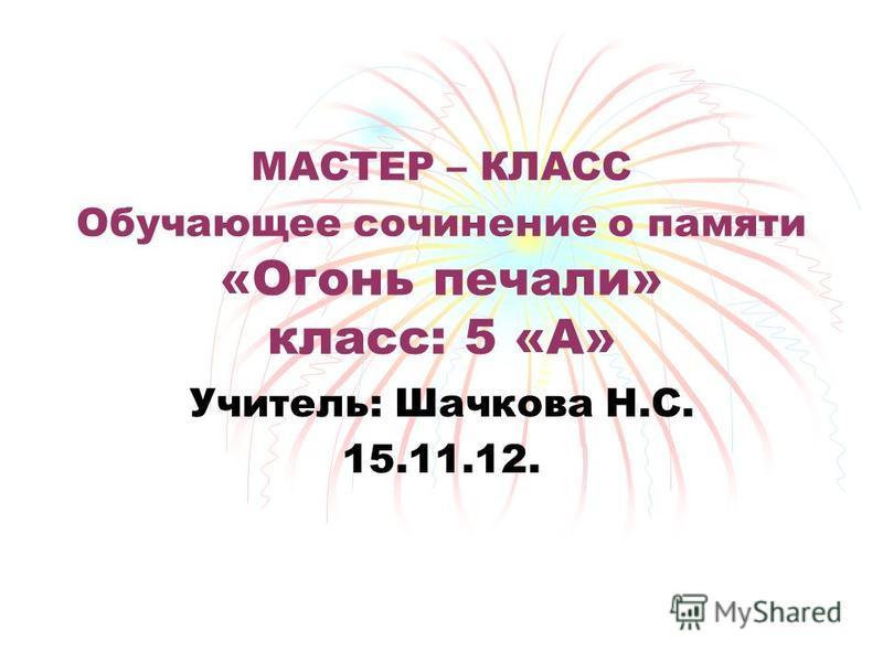 МАСТЕР – КЛАСС Обучающее сочинение о памяти «Огонь печали» класс: 5 «А» Учитель: Шачкова Н.С. 15.11.12.