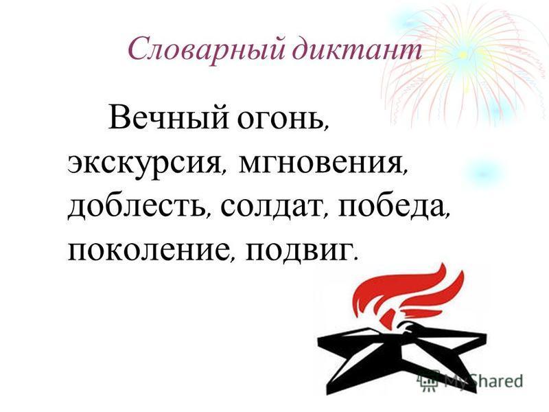 Словарный диктант Вечный огонь, экскурсия, мгновения, доблесть, солдат, победа, поколение, подвиг.