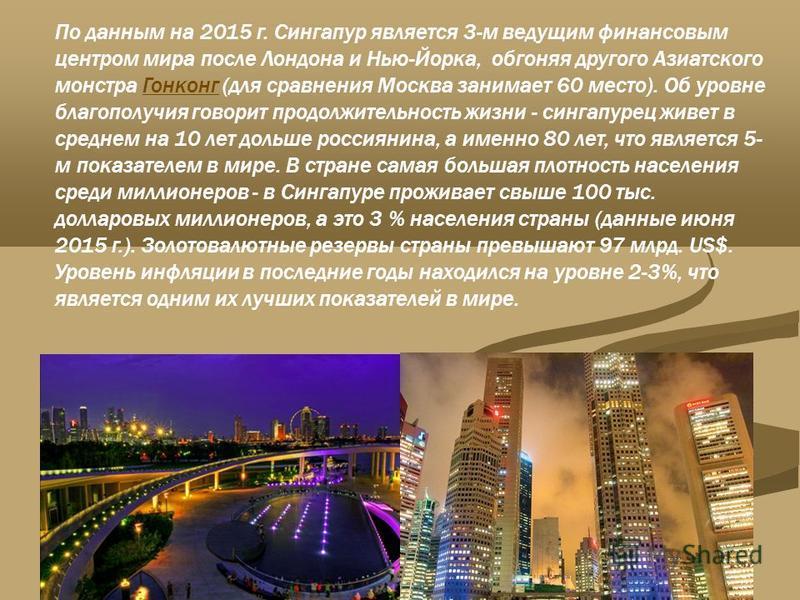 По данным на 2015 г. Сингапур является 3-м ведущим финансовым центром мира после Лондона и Нью-Йорка, обгоняя другого Азиатского монстра Гонконг (для сравнения Москва занимает 60 место). Об уровне благополучия говорит продолжительность жизни - сингап