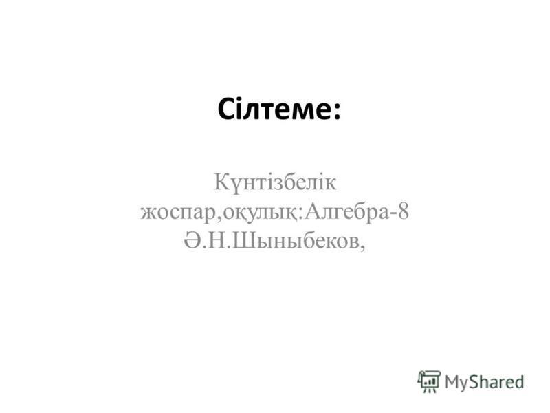 Сілтеме: Күнтізбелік жоспар,оқулық:Алгебра-8 Ә.Н.Шыныбеков,