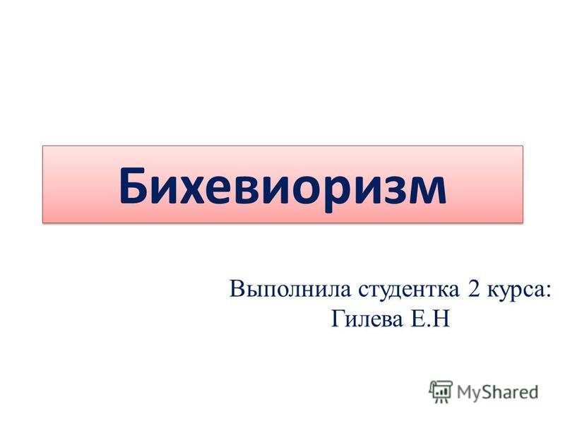 Бихевиоризм Выполнила студентка 2 курса: Гилева Е.Н