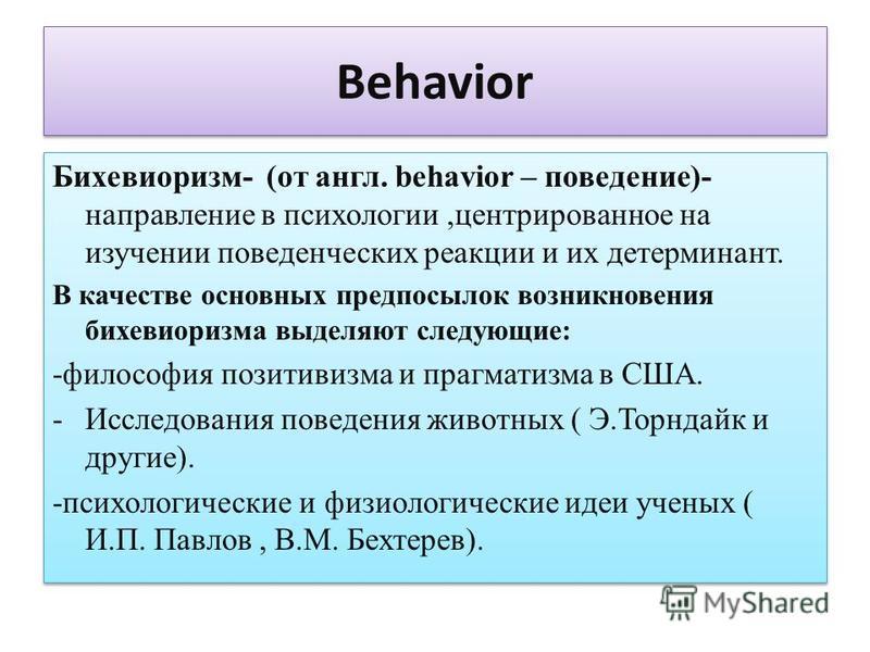 Behavior Бихевиоризм- (от англ. behavior – поведение)- направление в психологии,центрированное на изучении поведенческих реакции и их детерминант. В качестве основных предпосылок возникновения бихевиоризма выделяют следующие: -философия позитивизма и