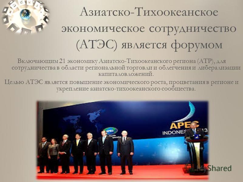 Включающим 21 экономику Азиатско-Тихоокеанского региона (АТР), для сотрудничества в области региональной торговли и облегчения и либерализации капиталовложений. Целью АТЭС является повышение экономического роста, процветания в регионе и укрепление аз