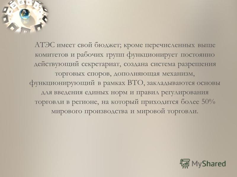 АТЭС имеет свой бюджет; кроме перечисленных выше комитетов и рабочих групп функционирует постоянно действующий секретариат, создана система разрешения торговых споров, дополняющая механизм, функционирующий в рамках ВТО, закладываются основы для введе