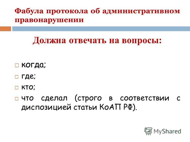 Фабула протокола об административном правонарушении Должна отвечать на вопросы: когда; где; кто; что сделал (строго в соответствии с диспозицией статьи КоАП РФ).