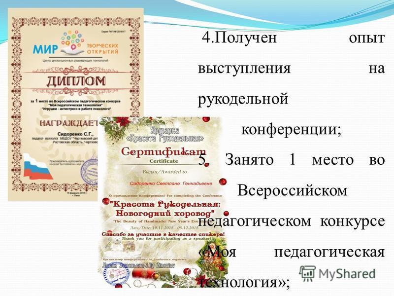 4. Получен опыт выступления на рукодельной конференции; 5. Занято 1 место во Всероссийском педагогическом конкурсе «Моя педагогическая технология»;