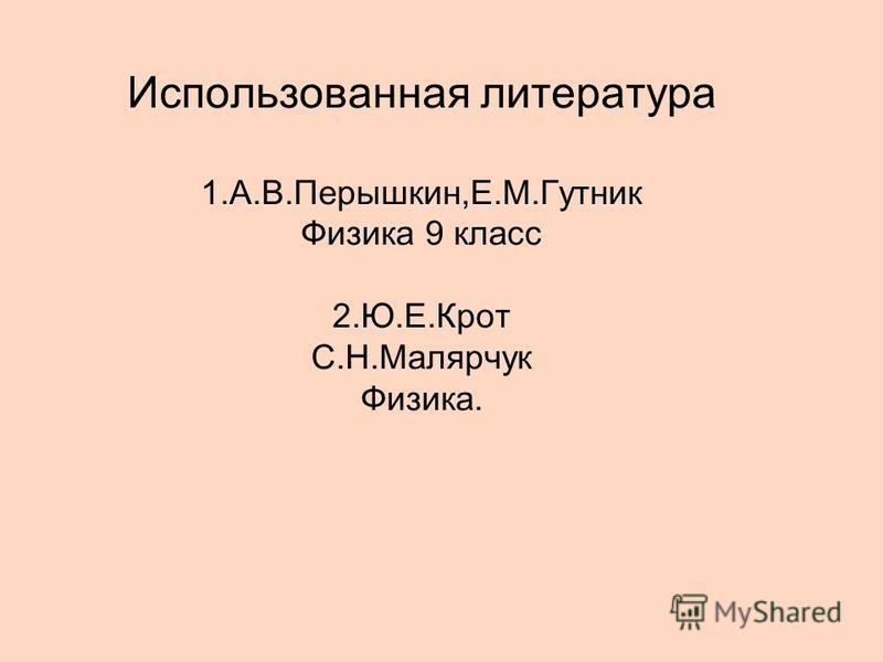 Использованная литература 1.А.В.Перышкин,Е.М.Гутник Физика 9 класс 2.Ю.Е.Крот С.Н.Малярчук Физика.