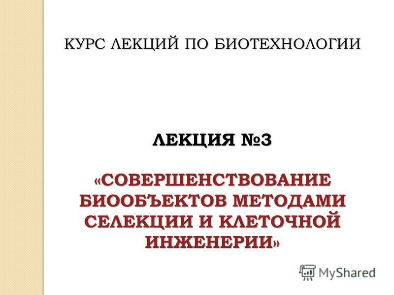 КУРС ЛЕКЦИЙ ПО БИОТЕХНОЛОГИИ ЛЕКЦИЯ 3 «СОВЕРШЕНСТВОВАНИЕ БИООБЪЕКТОВ МЕТОДАМИ СЕЛЕКЦИИ И КЛЕТОЧНОЙ ИНЖЕНЕРИИ»