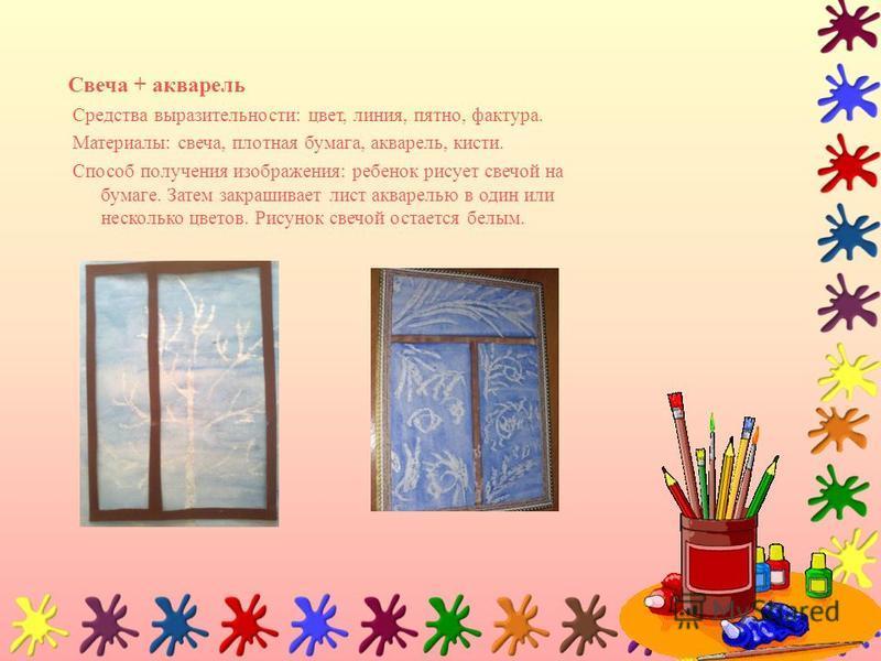 Свеча + акварель Средства выразительности: цвет, линия, пятно, фактура. Материалы: свеча, плотная бумага, акварель, кисти. Способ получения изображения: ребенок рисует свечой на бумаге. Затем закрашивает лист акварелью в один или несколько цветов. Ри