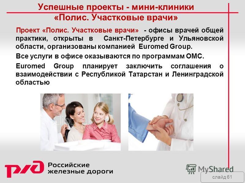 слайд 61 Успешные проекты - мини-клиники «Полис. Участковые врачи» Проект «Полис. Участковые врачи» - офисы врачей общей практики, открыты в Санкт-Петербурге и Ульяновской области, организованы компанией Euromed Group. Все услуги в офисе оказываются