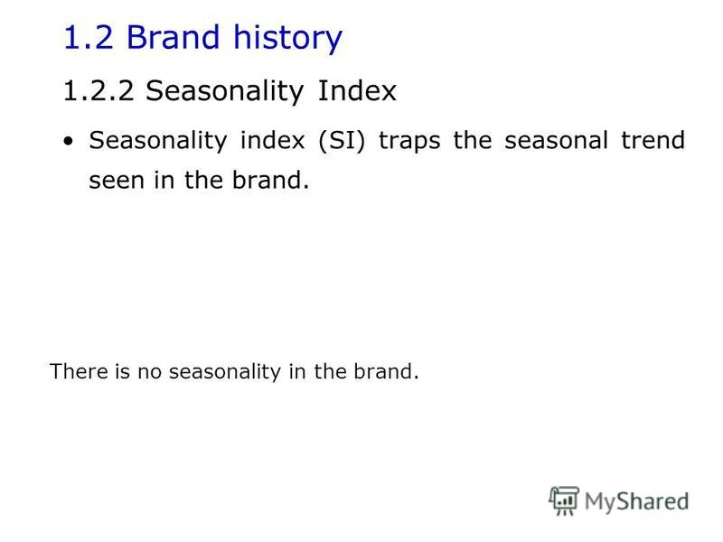 1.2 Brand history 1.2.2 Seasonality Index Seasonality index (SI) traps the seasonal trend seen in the brand. There is no seasonality in the brand.