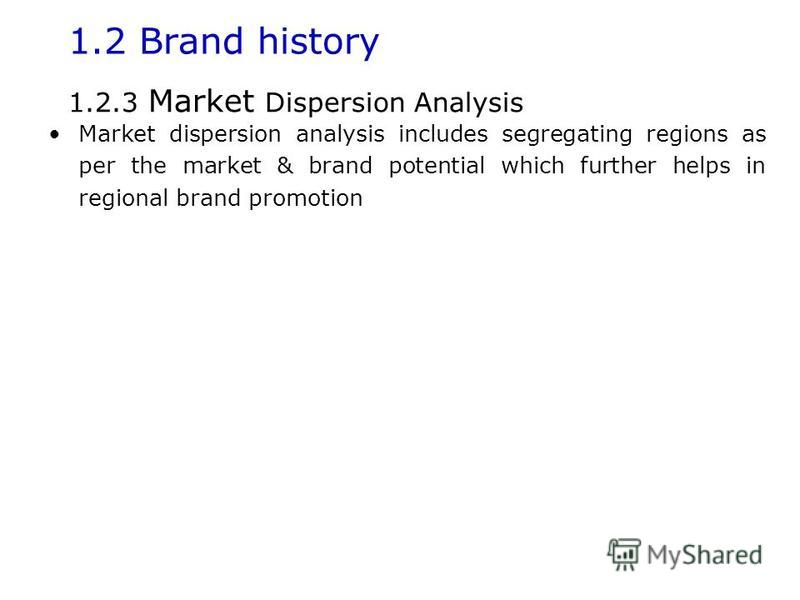 1.2 Brand history Market dispersion analysis includes segregating regions as per the market & brand potential which further helps in regional brand promotion 1.2.3 Market Dispersion Analysis