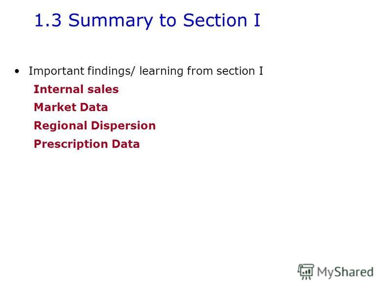 1.3 Summary to Section I Important findings/ learning from section I Internal sales Market Data Regional Dispersion Prescription Data
