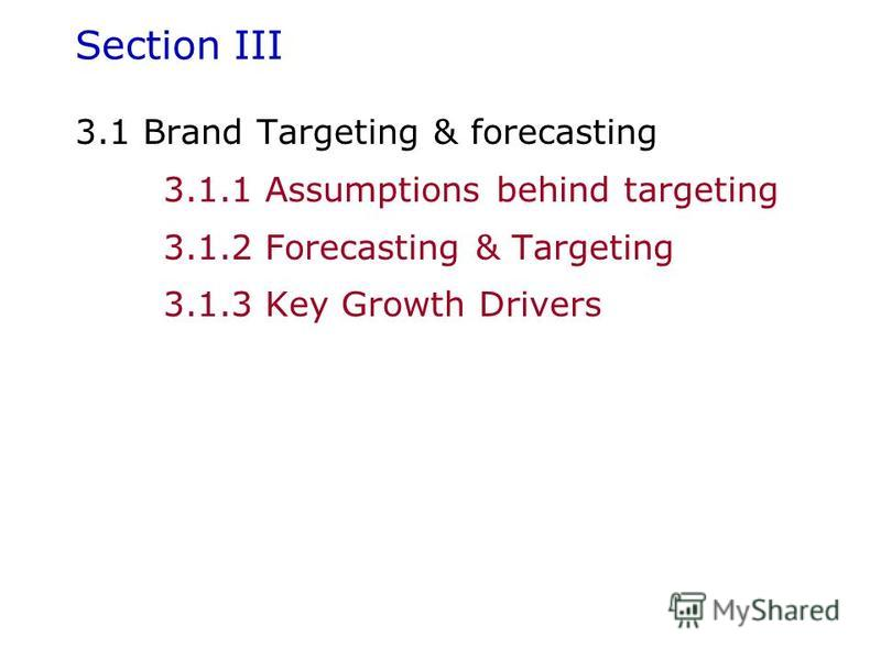 Section III 3.1 Brand Targeting & forecasting 3.1.1 Assumptions behind targeting 3.1.2 Forecasting & Targeting 3.1.3 Key Growth Drivers