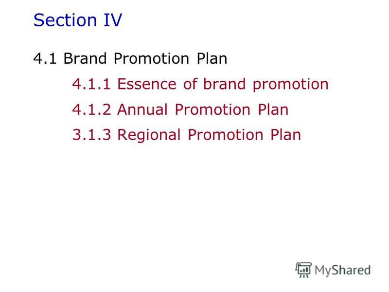 Section IV 4.1 Brand Promotion Plan 4.1.1 Essence of brand promotion 4.1.2 Annual Promotion Plan 3.1.3 Regional Promotion Plan