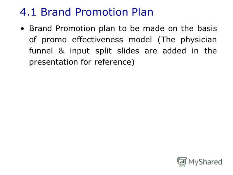 4.1 Brand Promotion Plan Brand Promotion plan to be made on the basis of promo effectiveness model (The physician funnel & input split slides are added in the presentation for reference)