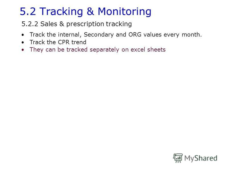 5.2 Tracking & Monitoring Track the internal, Secondary and ORG values every month. Track the CPR trend They can be tracked separately on excel sheets 5.2.2 Sales & prescription tracking