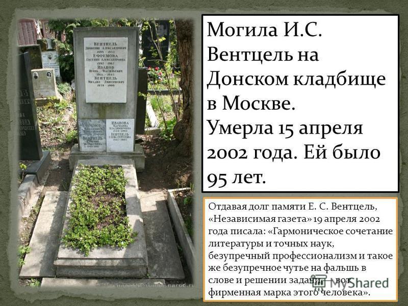 Могила И.С. Вентцель на Донском кладбище в Москве. Умерла 15 апреля 2002 года. Ей было 95 лет. Отдавая долг памяти Е. С. Вентцель, «Независимая газета» 19 апреля 2002 года писала: «Гармоническое сочетание литературы и точных наук, безупречный професс