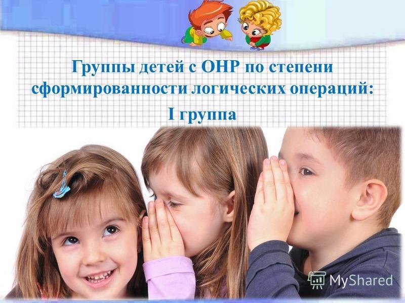 Группы детей с ОНР по степени сформированности логических операций: I группа
