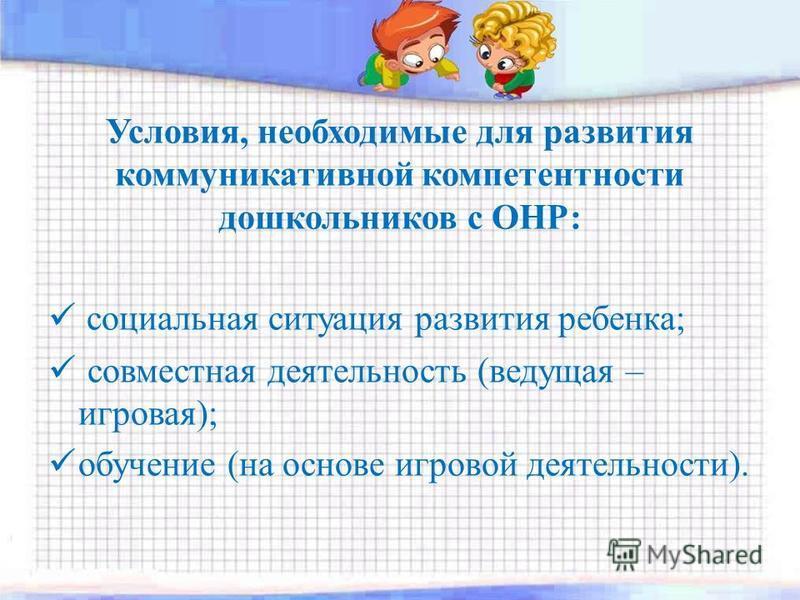 Условия, необходимые для развития коммуникативной компетентности дошкольников с ОНР: социальная ситуация развития ребенка; совместная деятельность (ведущая – игровая); обучение (на основе игровой деятельности).