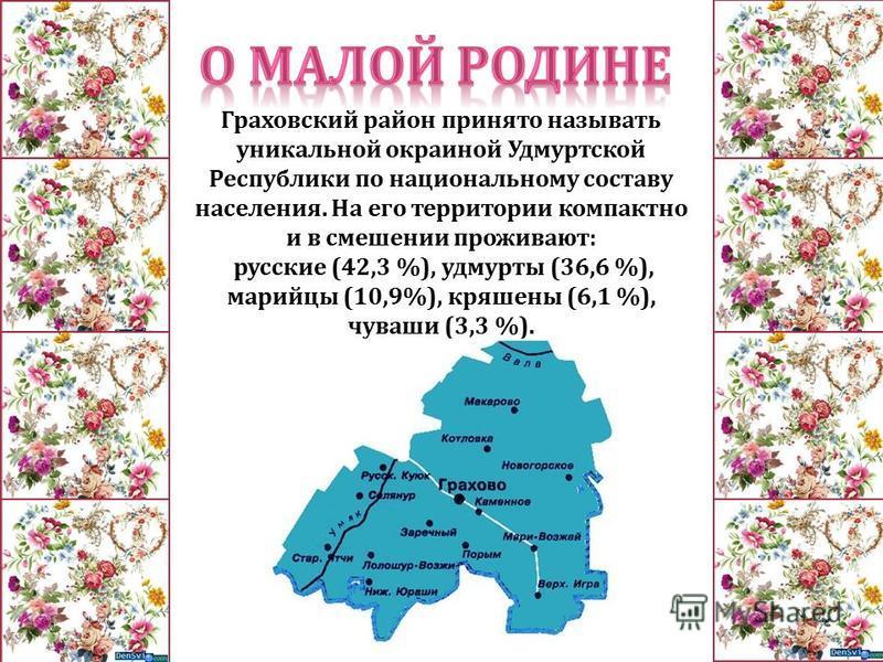 Граховский район принято называть уникальной окраиной Удмуртской Республики по национальному составу населения. На его территории компактно и в смешении проживают : русские (42,3 %), удмурты (36,6 %), марийцы (10,9%), кряшены (6,1 %), чуваши (3,3 %).