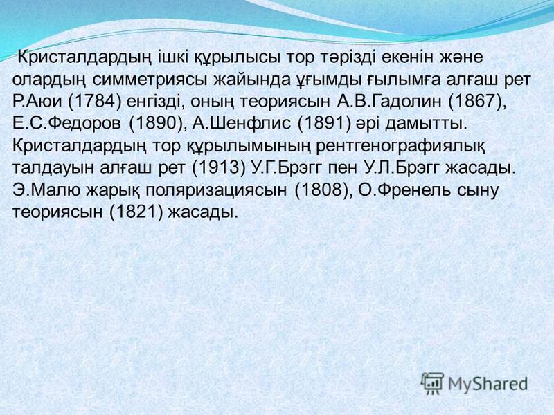 Кристалдардың ішкі құрылысы тор тәрізді екенін және олардың симметриясы жайында ұғымды ғылымға алғаш рет Р.Аюи (1784) енгізді, оның теориясын А.В.Гадолин (1867), Е.С.Федоров (1890), А.Шенфлис (1891) әрі дамытты. Кристалдардың тор құрылымының рентгено