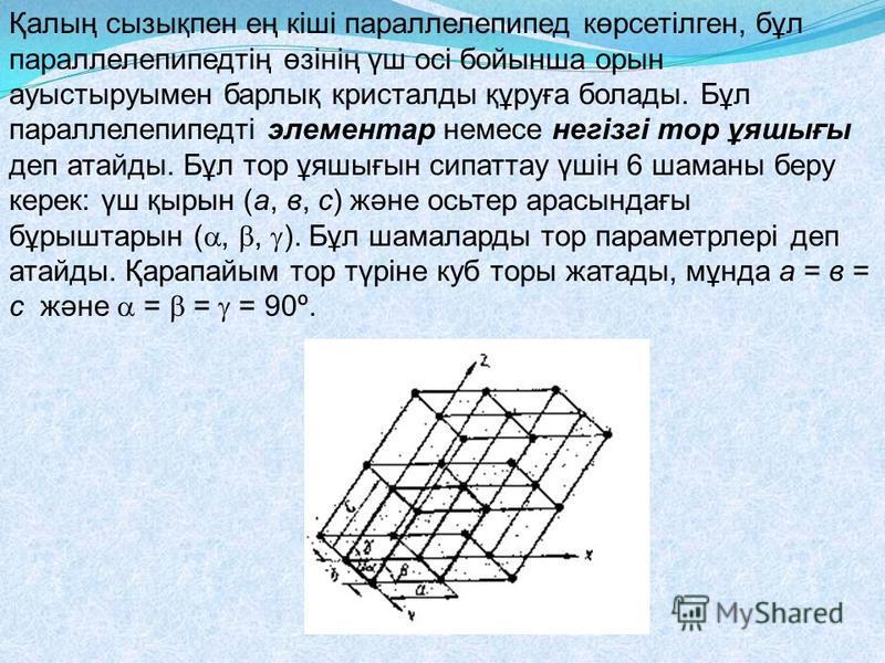 Қалың сызықпен ең кіші параллелепипед көрсетілген, бұл параллелепипедтің өзінің үш осі бойынша орын ауыстыруымен барлық кристалды құруға болады. Бұл параллелепипедті элементар немесе негізгі тор ұяшығы деп атайды. Бұл тор ұяшығын сипаттау үшін 6 шама