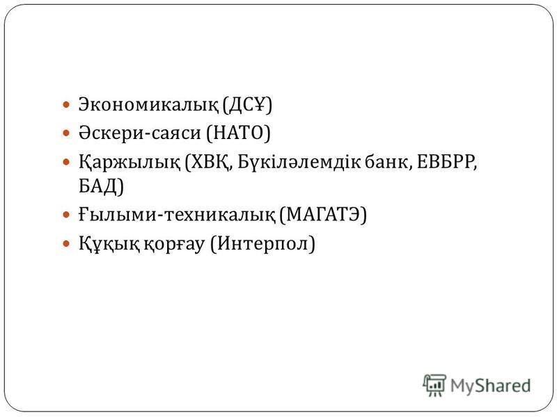 Экономикалық ( ДСҰ ) Әскери - саяси ( НАТО ) Қаржылық ( ХВҚ, Бүкіләлемдік банк, ЕВБРР, БАД ) Ғылыми - техникалық ( МАГАТЭ ) Құқық қорғау ( Интерпол )