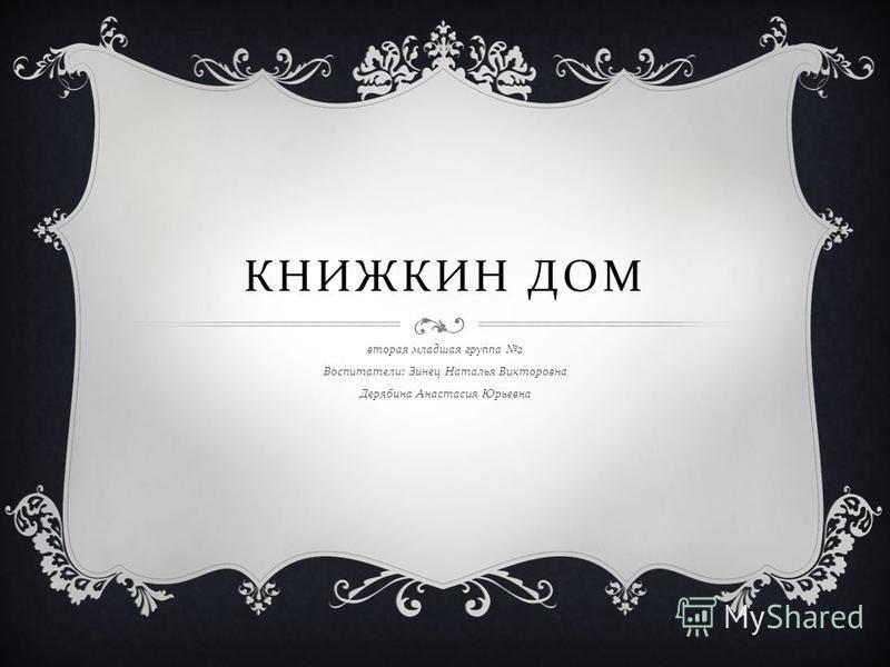 КНИЖКИН ДОМ вторая младшая группа 2 Воспитатели : Зинец Наталья Викторовна Дерябина Анастасия Юрьевна