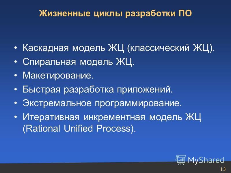 13 Жизненные циклы разработки ПО Каскадная модель ЖЦ (классический ЖЦ). Спиральная модель ЖЦ. Макетирование. Быстрая разработка приложений. Экстремальное программирование. Итеративная инкрементная модель ЖЦ (Rational Unified Process).