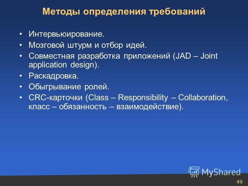 49 Интервьюирование. Мозговой штурм и отбор идей. Совместная разработка приложений (JAD – Joint application design). Раскадровка. Обыгрывание ролей. CRC-карточки (Class – Responsibility – Collaboration, класс – обязанность – взаимодействие). Методы о