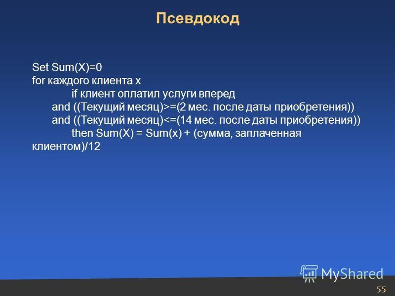 55 Set Sum(X)=0 for каждого клиента х if клиент оплатил услуги вперед and ((Текущий месяц)>=(2 мес. после даты приобретения)) and ((Текущий месяц)<=(14 мес. после даты приобретения)) then Sum(X) = Sum(x) + (сумма, заплаченная клиентом)/12 Псевдокод