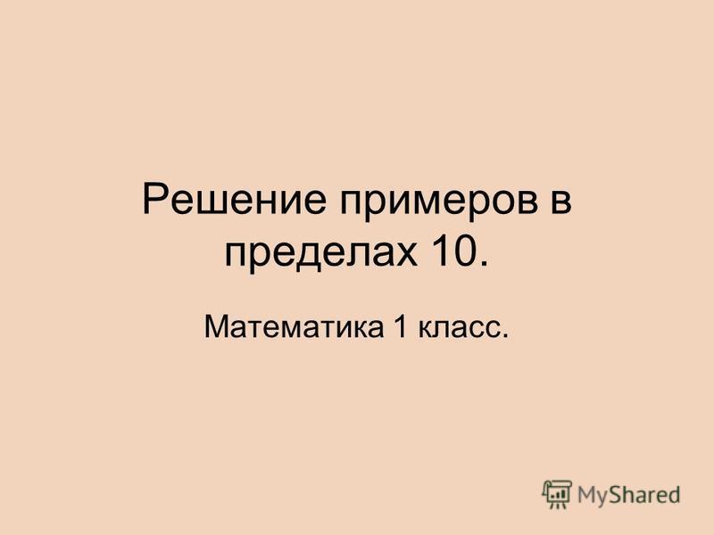Решение примеров в пределах 10. Математика 1 класс.