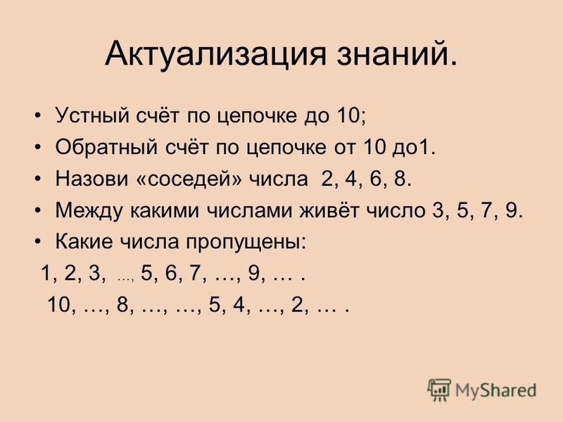 Актуализация знаний. Устный счёт по цепочке до 10; Обратный счёт по цепочке от 10 до 1. Назови «соседей» числа 2, 4, 6, 8. Между какими числами живёт число 3, 5, 7, 9. Какие числа пропущены: 1, 2, 3, …, 5, 6, 7, …, 9, …. 10, …, 8, …, …, 5, 4, …, 2, …