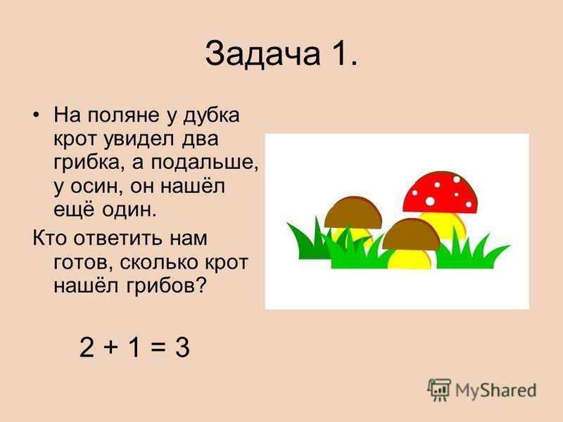 Задача 1. На поляне у дубка крот увидел два грибка, а подальше, у осин, он нашёл ещё один. Кто ответить нам готов, сколько крот нашёл грибов? 2 + 1 = 3