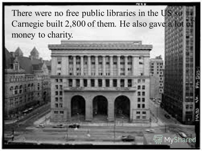 There were no free public libraries in the US so Carnegie built 2,800 of them. He also gave a lot of money to charity.