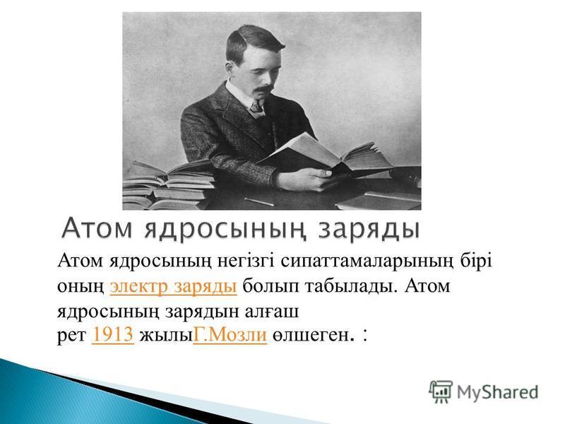 Атом ядросының негізгі сипаттамаларының бірі оның электр заряды болып табылады. Атом ядросының зарядын алғаш рет 1913 жылыГ.Мозли өлшеген. :электр заряды1913Г.Мозли