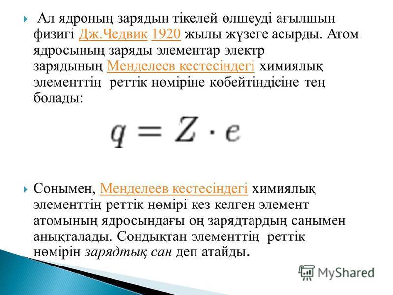 Ал ядроның зарядын тікелей өлшеуді ағылшын физигі Дж.Чедвик 1920 жылы жүзеге асырды. Атом ядросының заряды элементар электр зарядының Менделеев кестесіндегі химиялық элементтің реттік нөміріне көбейтіндісіне тең болады:Дж.Чедвик1920Менделеев кестесін