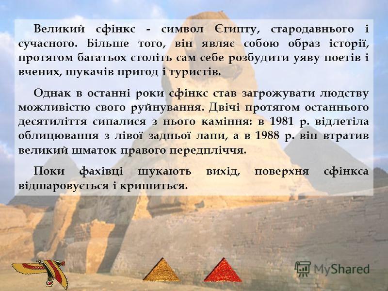 Великий сфінкс - символ Єгипту, стародавнього і сучасного. Більше того, він являє собою образ історії, протягом багатьох століть сам себе розбудити уяву поетів і вчених, шукачів пригод і туристів. Однак в останні роки сфінкс став загрожувати людству