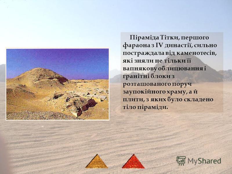 Піраміда Тітки, першого фараона з IV династії, сильно постраждала від каменотесів, які зняли не тільки її вапнякову облицювання і гранітні блоки з розташованого поруч заупокійного храму, а й плити, з яких було складено тіло піраміди.