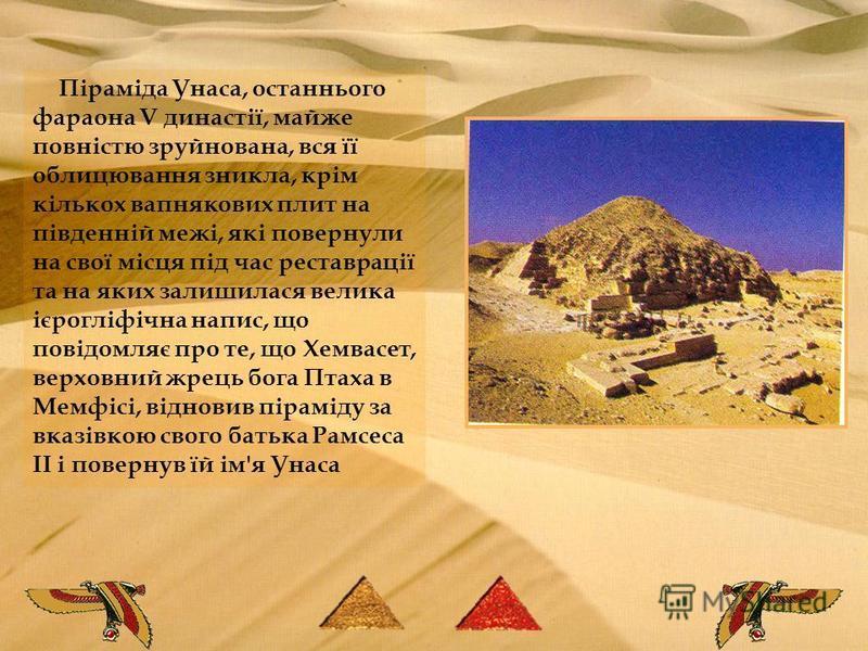 Піраміда Унаса, останнього фараона V династії, майже повністю зруйнована, вся її облицювання зникла, крім кількох вапнякових плит на південній межі, які повернули на свої місця під час реставрації та на яких залишилася велика ієрогліфічна напис, що п