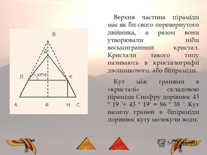 Верхня частина піраміди має як би свого перевернутого двійника, а разом вони утворювали ніби восьмигранний кристал. Кристали такого типу називають в кристалографії двойникового, або біпіраміди. Кут між гранями в «кристалі» складовою піраміди Снофру д