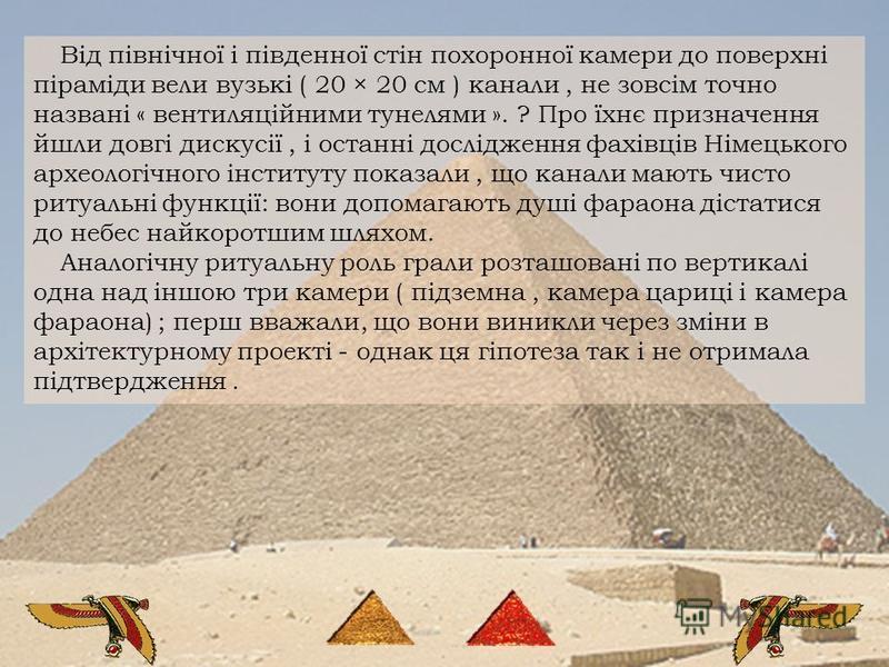 Від північної і південної стін похоронної камери до поверхні піраміди вели вузькі ( 20 × 20 см ) канали, не зовсім точно названі « вентиляційними тунелями ». ? Про їхнє призначення йшли довгі дискусії, і останні дослідження фахівців Німецького археол