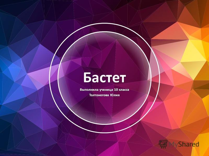 Бастет Выполнила ученица 10 класса Толтоногова Юлия
