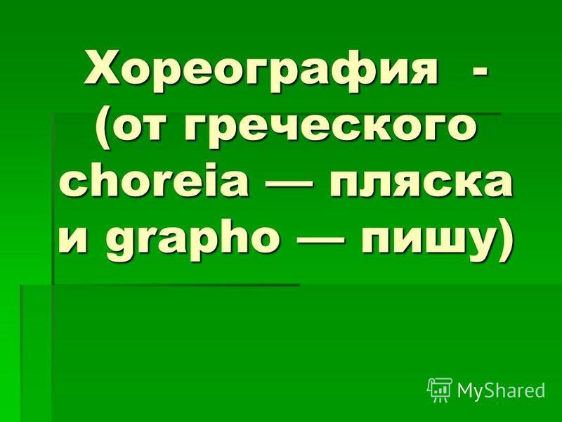 Хореография - (от греческого choreia пляска и grapho пишу)