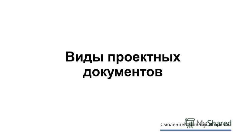 Виды проектных документов Смоленцев Евгений Игоревич