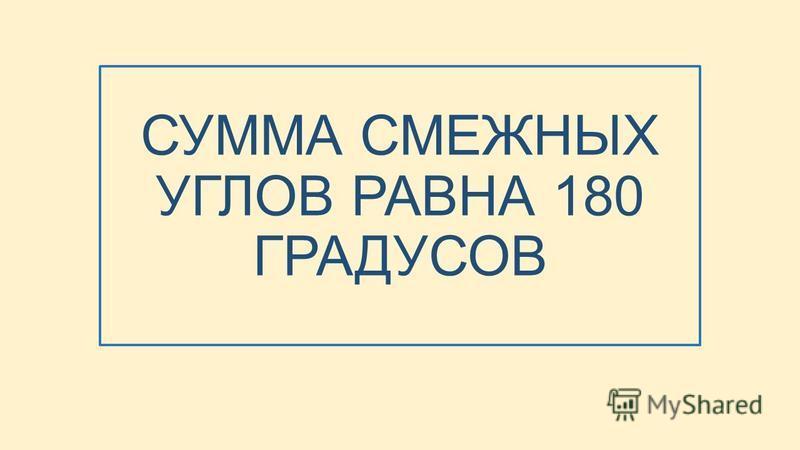 СУММА СМЕЖНЫХ УГЛОВ РАВНА 180 ГРАДУСОВ